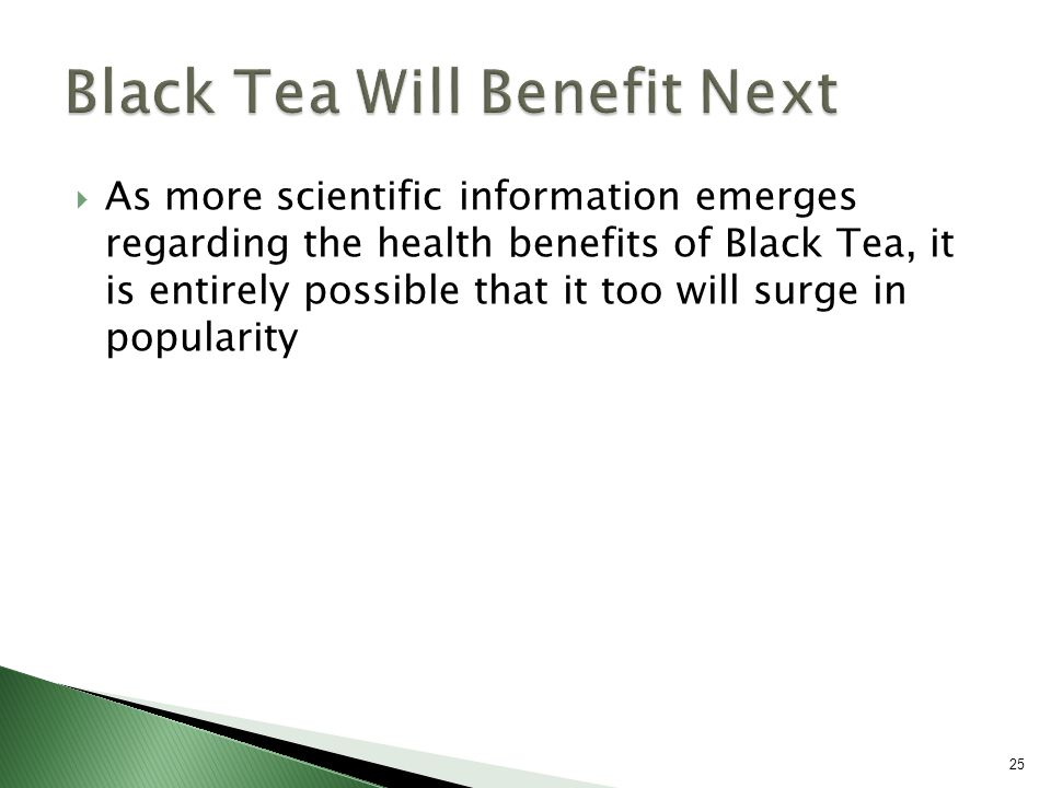  As more scientific information emerges regarding the health benefits of Black Tea, it is entirely possible that it too will surge in popularity 25