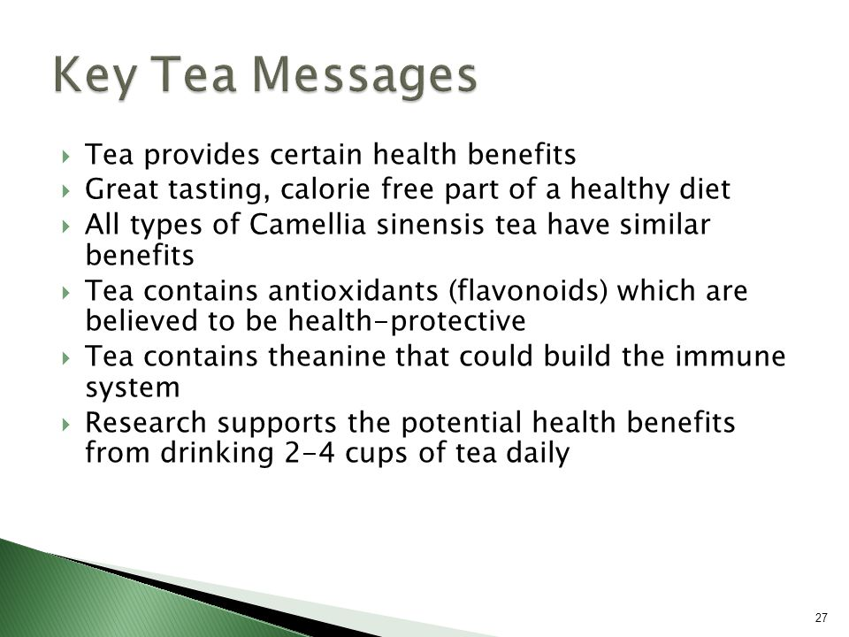  Tea provides certain health benefits  Great tasting, calorie free part of a healthy diet  All types of Camellia sinensis tea have similar benefits  Tea contains antioxidants (flavonoids) which are believed to be health-protective  Tea contains theanine that could build the immune system  Research supports the potential health benefits from drinking 2-4 cups of tea daily 27