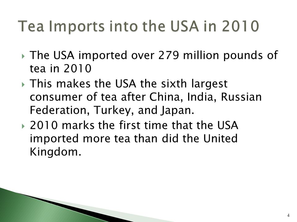  The USA imported over 279 million pounds of tea in 2010  This makes the USA the sixth largest consumer of tea after China, India, Russian Federation, Turkey, and Japan.