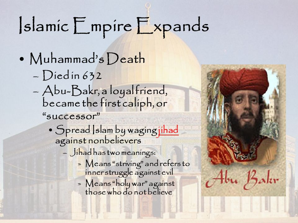 """Islamic Empire Expands Muhammad's Death –Died in 632 –Abu-Bakr, a loyal friend, became the first caliph, or """"successor"""" Spread Islam by waging jihad a"""