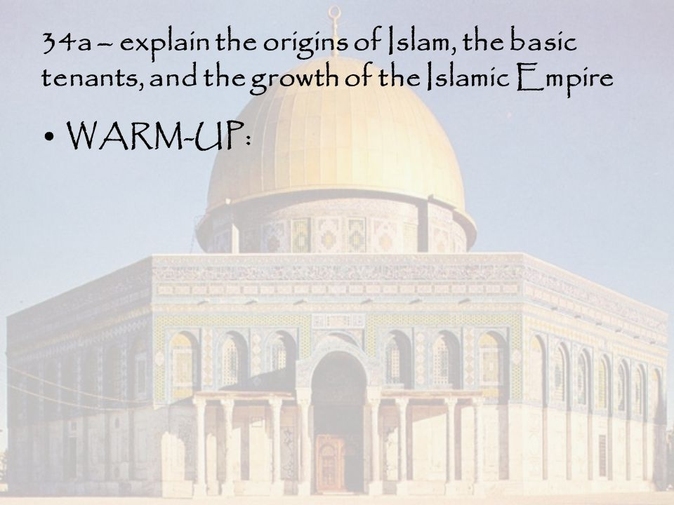 34a – explain the origins of Islam, the basic tenants, and the growth of the Islamic Empire WARM-UP: