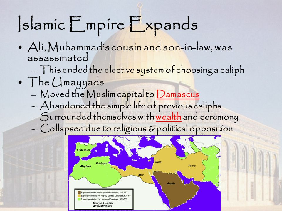 Islamic Empire Expands Ali, Muhammad's cousin and son-in-law, was assassinated –This ended the elective system of choosing a caliph The Umayyads –Move