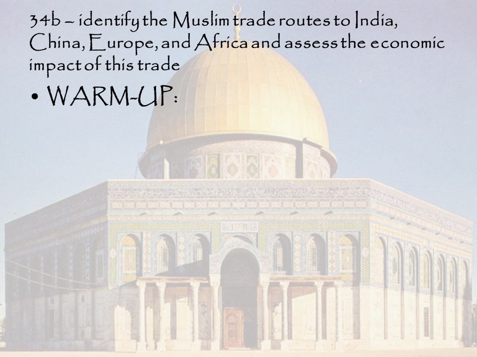 34b – identify the Muslim trade routes to India, China, Europe, and Africa and assess the economic impact of this trade WARM-UP: