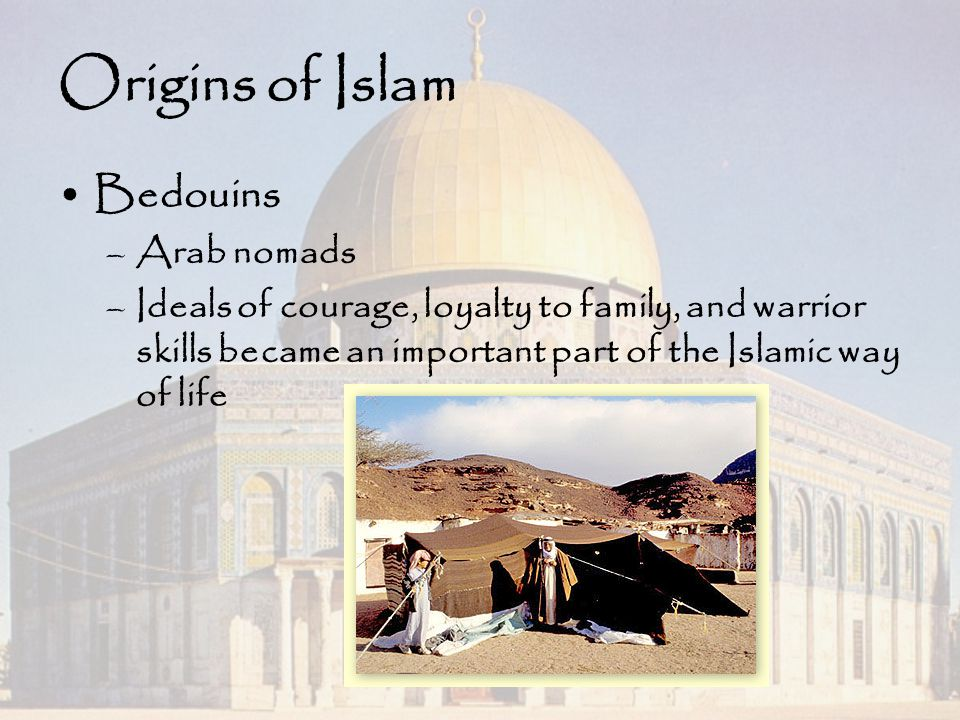 Origins of Islam Bedouins –Arab nomads –Ideals of courage, loyalty to family, and warrior skills became an important part of the Islamic way of life