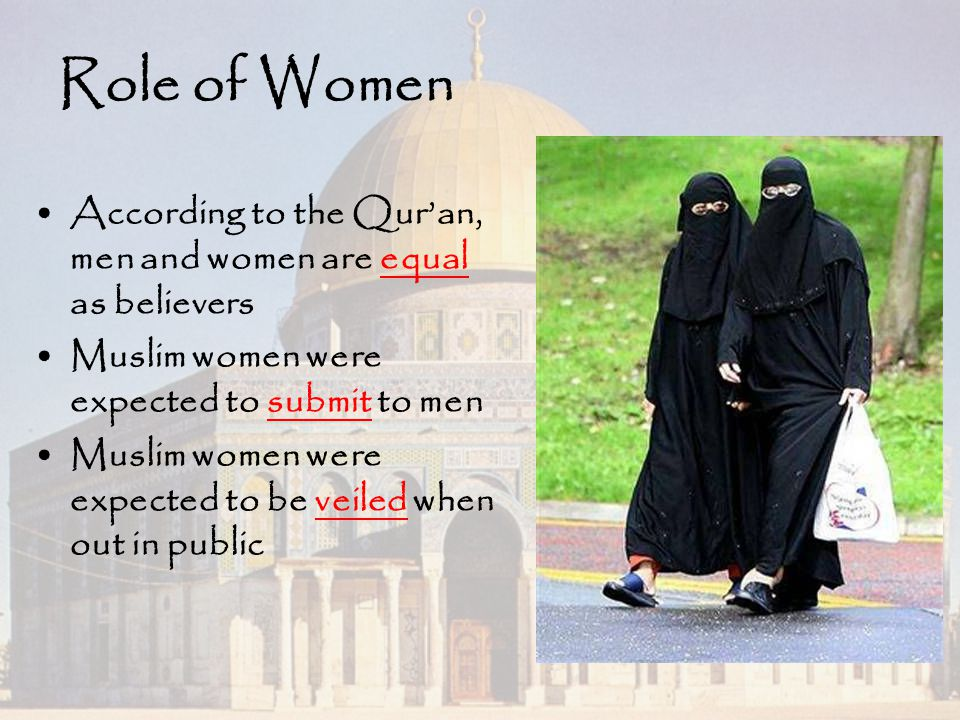 Role of Women According to the Qur'an, men and women are equal as believers Muslim women were expected to submit to men Muslim women were expected to