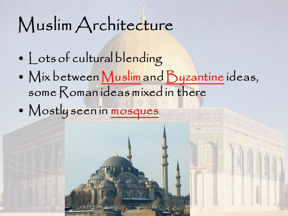 Muslim Architecture Lots of cultural blending Mix between Muslim and Byzantine ideas, some Roman ideas mixed in there Mostly seen in mosques
