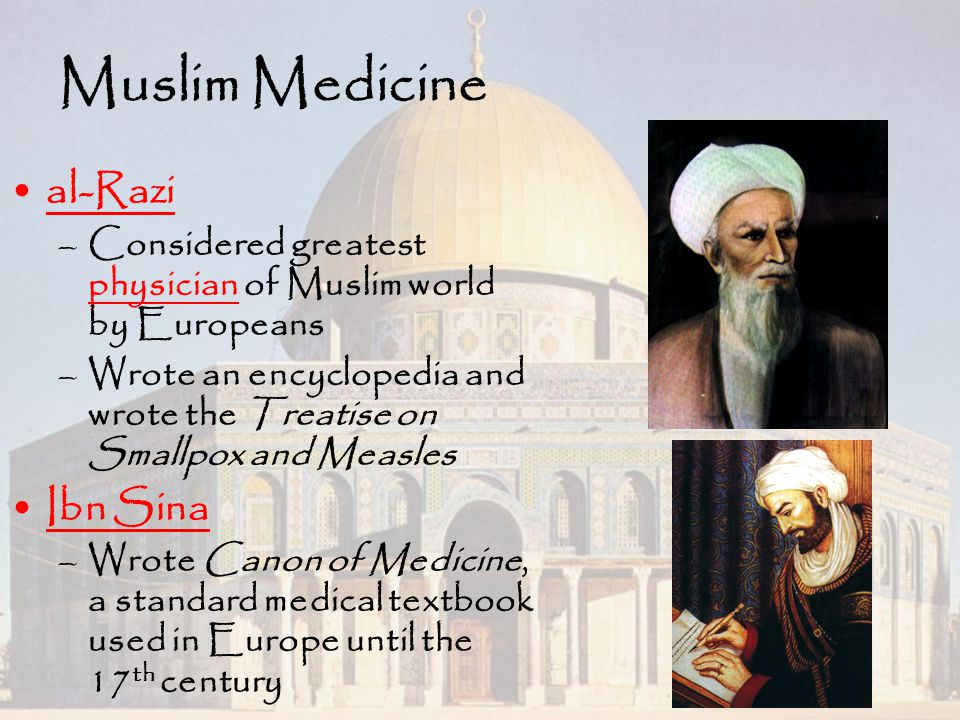 Muslim Medicine al-Razi –Considered greatest physician of Muslim world by Europeans –Wrote an encyclopedia and wrote the Treatise on Smallpox and Meas