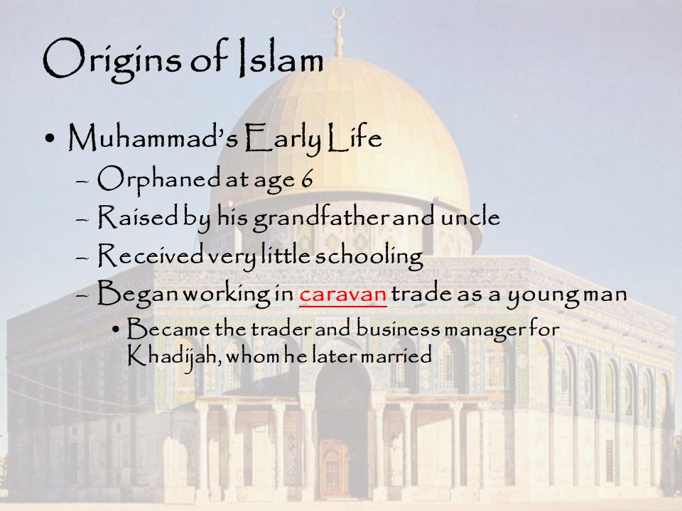 Origins of Islam Muhammad's Early Life –Orphaned at age 6 –Raised by his grandfather and uncle –Received very little schooling –Began working in carav