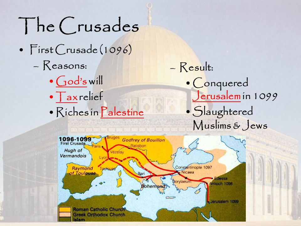 The Crusades First Crusade (1096) –Reasons: God's will Tax relief Riches in Palestine –Result: Conquered Jerusalem in 1099 Slaughtered Muslims & Jews