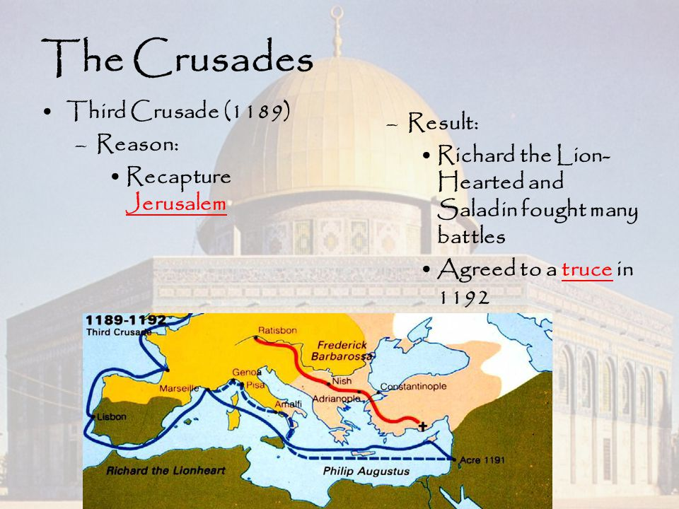The Crusades Third Crusade (1189) –Reason: Recapture Jerusalem –Result: Richard the Lion- Hearted and Saladin fought many battles Agreed to a truce in