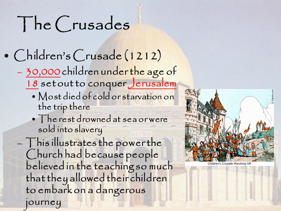 The Crusades Children's Crusade (1212) –30,000 children under the age of 18 set out to conquer Jerusalem Most died of cold or starvation on the trip t