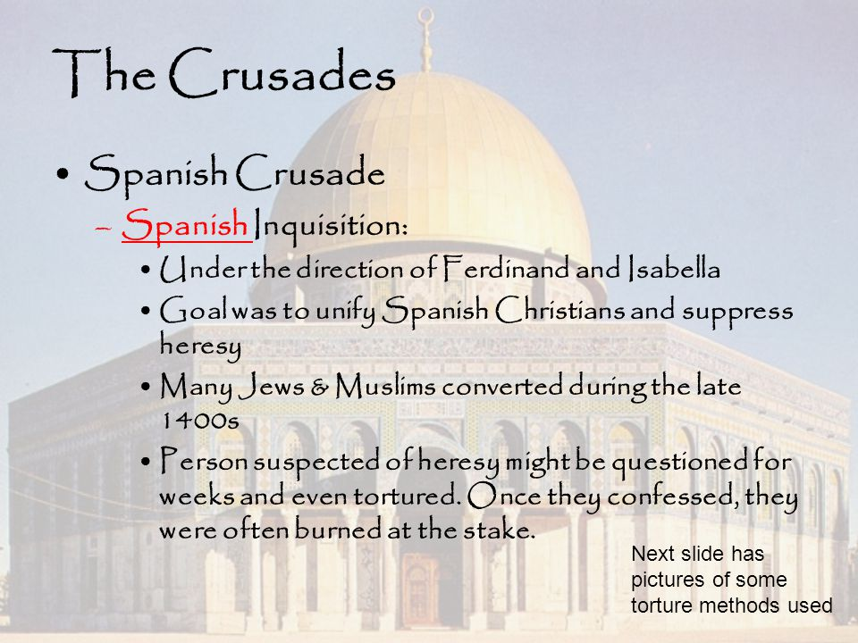 The Crusades Spanish Crusade –Spanish Inquisition: Under the direction of Ferdinand and Isabella Goal was to unify Spanish Christians and suppress her