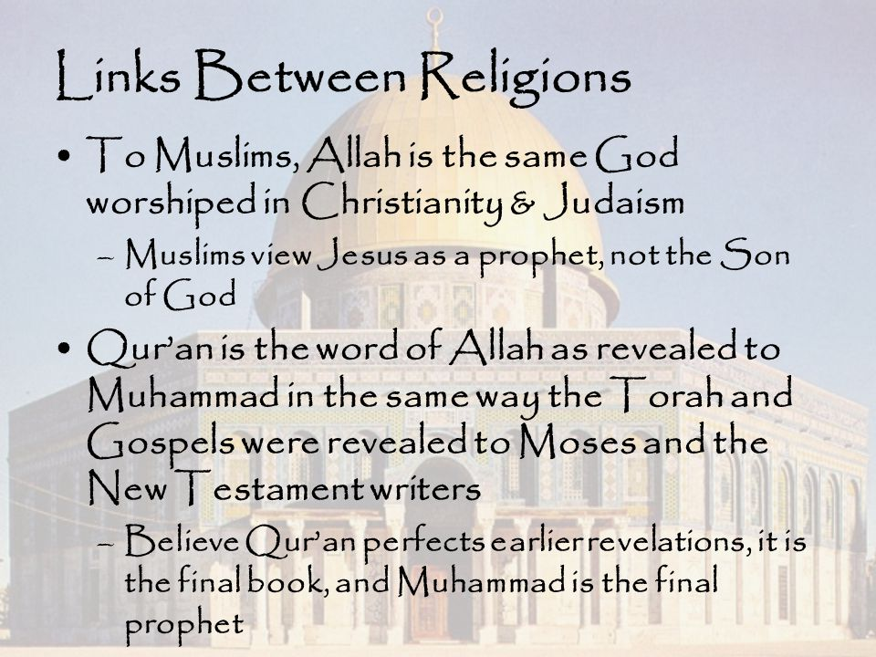 Links Between Religions To Muslims, Allah is the same God worshiped in Christianity & Judaism –Muslims view Jesus as a prophet, not the Son of God Qur