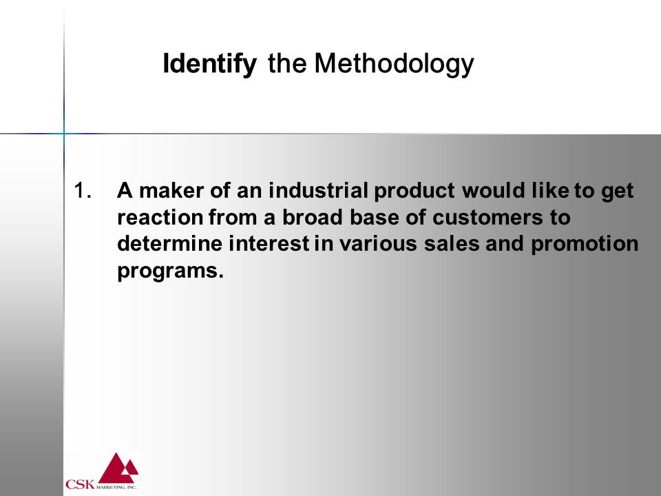 1. A maker of an industrial product would like to get reaction from a broad base of customers to determine interest in various sales and promotion pro