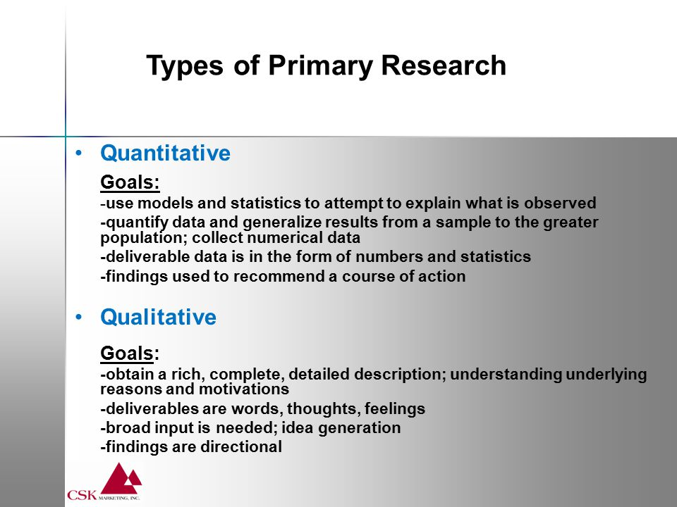Quantitative Generally respondents (N) of 80 or more Increased completions increases validity and reliability Common Tools: - Surveys  By mail, online (Survey Monkey, Zoomerang)  Strength is consistency in execution  Costs will vary -Large Interview Base  Interviews with large numbers of people  Key is consistency of execution of interview Types of Primary Research Quantitative
