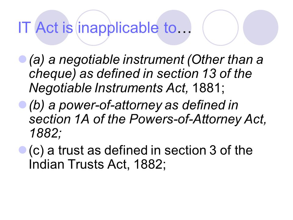 IT Act is inapplicable to… (a) a negotiable instrument (Other than a cheque) as defined in section 13 of the Negotiable Instruments Act, 1881; (b) a p