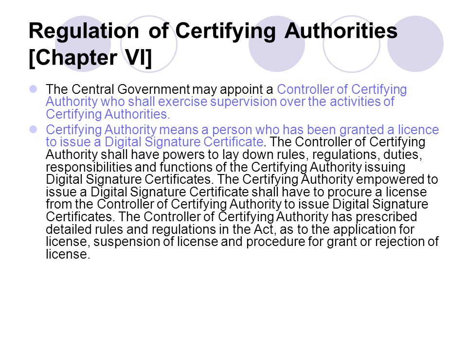 Regulation of Certifying Authorities [Chapter VI] The Central Government may appoint a Controller of Certifying Authority who shall exercise supervisi