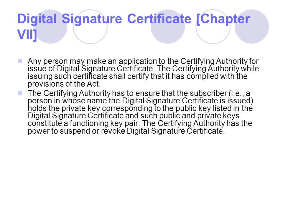 Digital Signature Certificate [Chapter VII] Any person may make an application to the Certifying Authority for issue of Digital Signature Certificate.