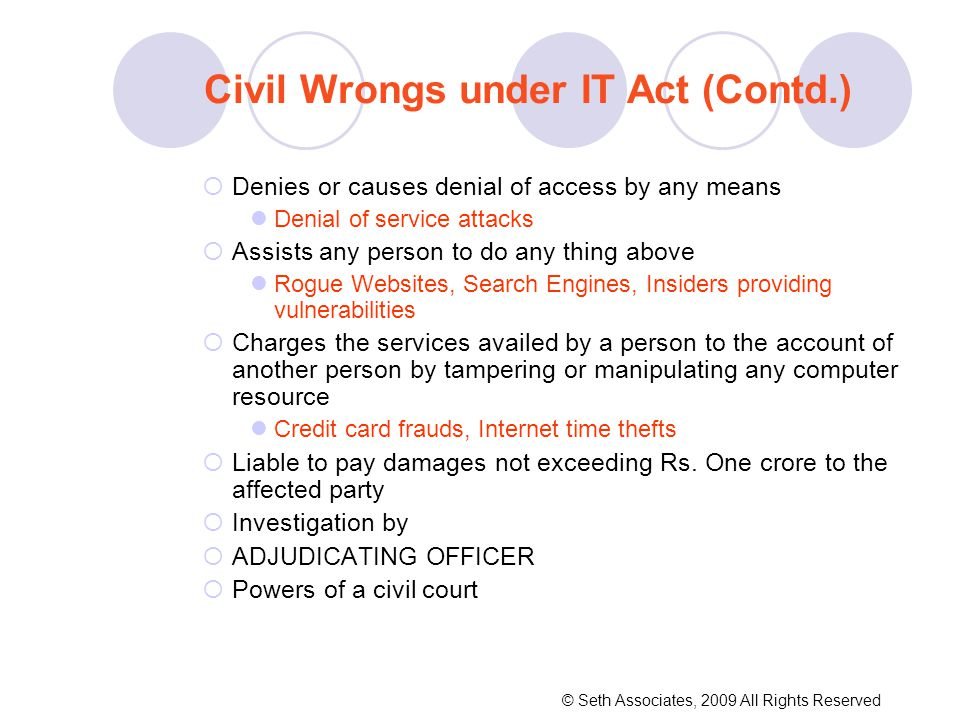  Denies or causes denial of access by any means Denial of service attacks  Assists any person to do any thing above Rogue Websites, Search Engines, Insiders providing vulnerabilities  Charges the services availed by a person to the account of another person by tampering or manipulating any computer resource Credit card frauds, Internet time thefts  Liable to pay damages not exceeding Rs.