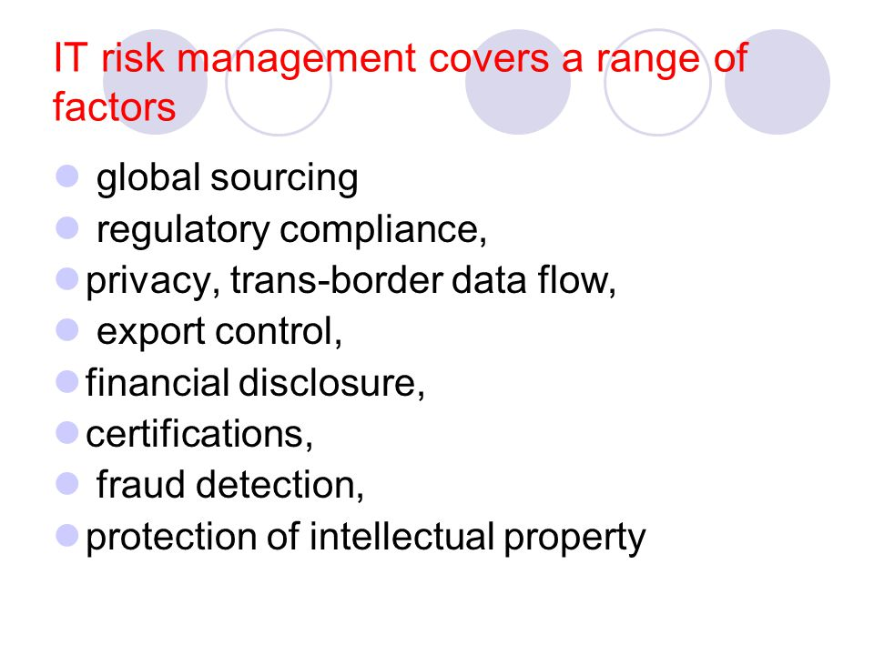 IT risk management covers a range of factors global sourcing regulatory compliance, privacy, trans-border data flow, export control, financial disclosure, certifications, fraud detection, protection of intellectual property