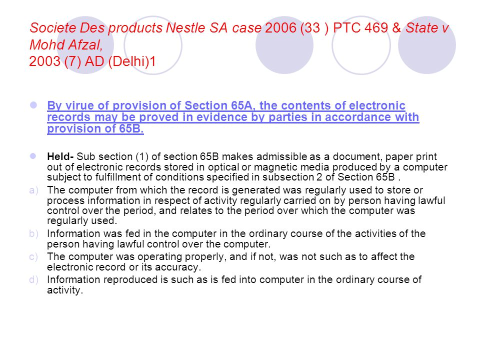 Societe Des products Nestle SA case 2006 (33 ) PTC 469 & State v Mohd Afzal, 2003 (7) AD (Delhi)1 By virue of provision of Section 65A, the contents of electronic records may be proved in evidence by parties in accordance with provision of 65B.