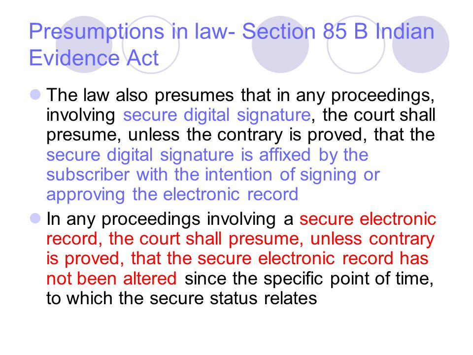 Presumptions in law- Section 85 B Indian Evidence Act The law also presumes that in any proceedings, involving secure digital signature, the court sha
