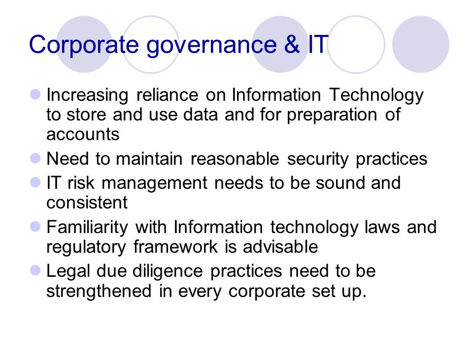 Corporate governance & IT Increasing reliance on Information Technology to store and use data and for preparation of accounts Need to maintain reasonable security practices IT risk management needs to be sound and consistent Familiarity with Information technology laws and regulatory framework is advisable Legal due diligence practices need to be strengthened in every corporate set up.