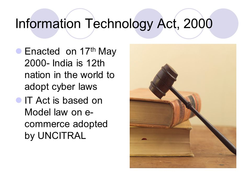 Information Technology Act, 2000 Enacted on 17 th May 2000- India is 12th nation in the world to adopt cyber laws IT Act is based on Model law on e- c