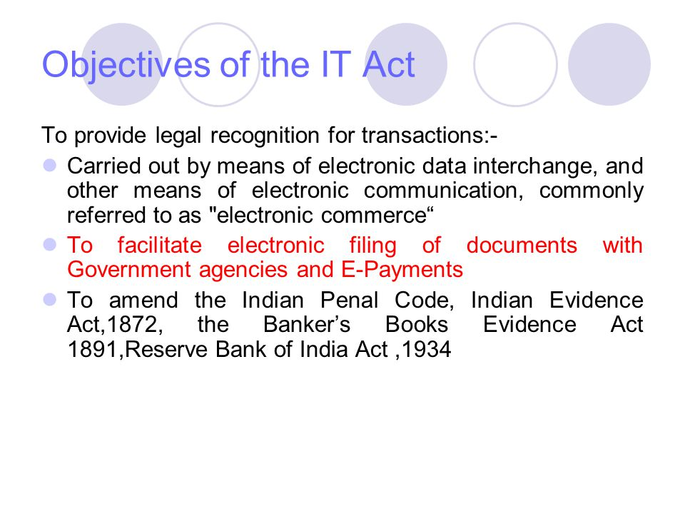 Objectives of the IT Act To provide legal recognition for transactions:- Carried out by means of electronic data interchange, and other means of elect