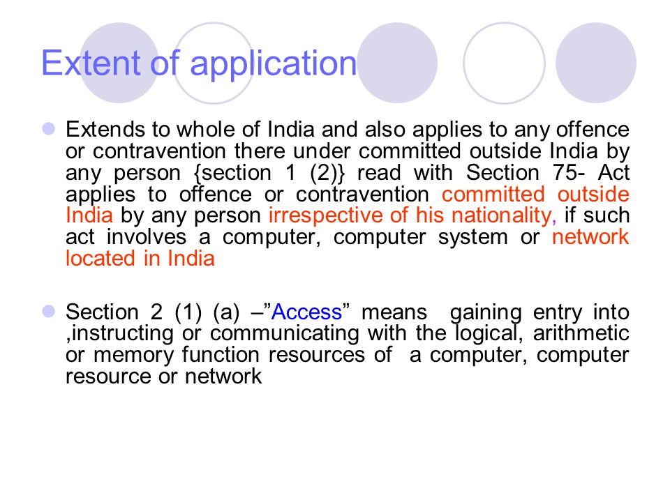 Extent of application Extends to whole of India and also applies to any offence or contravention there under committed outside India by any person {section 1 (2)} read with Section 75- Act applies to offence or contravention committed outside India by any person irrespective of his nationality, if such act involves a computer, computer system or network located in India Section 2 (1) (a) – Access means gaining entry into,instructing or communicating with the logical, arithmetic or memory function resources of a computer, computer resource or network