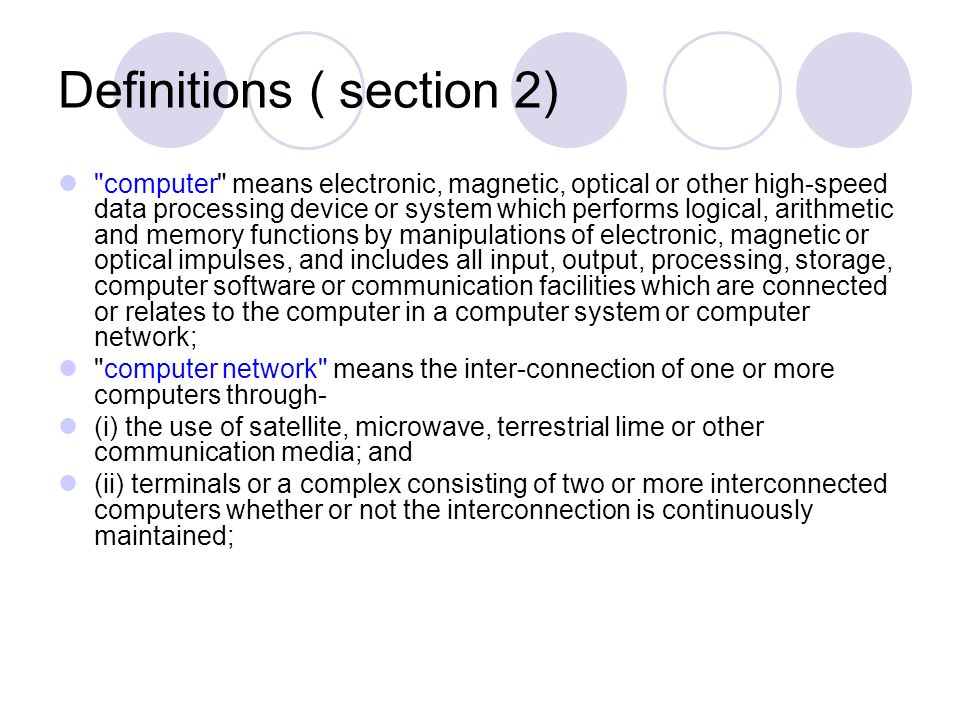 Definitions ( section 2) computer means electronic, magnetic, optical or other high-speed data processing device or system which performs logical, arithmetic and memory functions by manipulations of electronic, magnetic or optical impulses, and includes all input, output, processing, storage, computer software or communication facilities which are connected or relates to the computer in a computer system or computer network; computer network means the inter-connection of one or more computers through- (i) the use of satellite, microwave, terrestrial lime or other communication media; and (ii) terminals or a complex consisting of two or more interconnected computers whether or not the interconnection is continuously maintained;