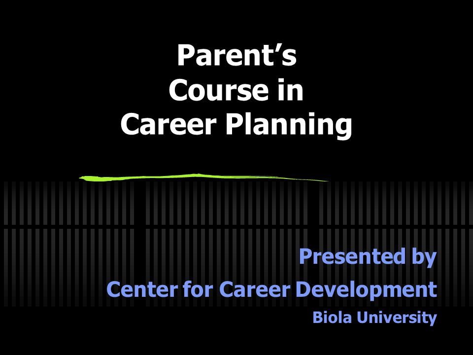 Parent's Course in Career Planning Presented by Center for Career Development Biola University