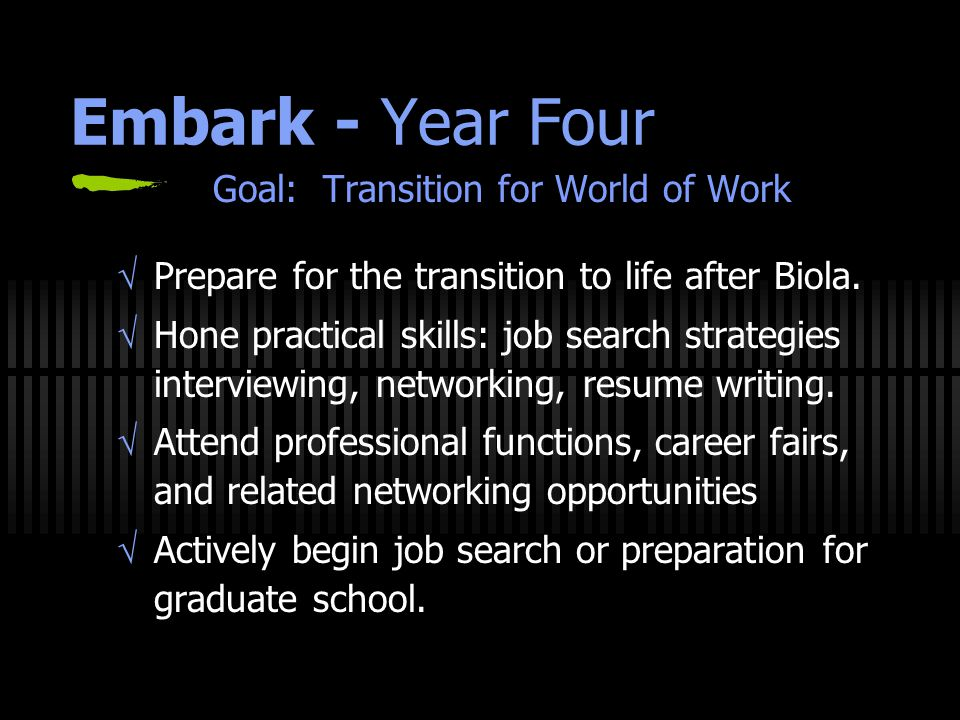 Embark - Year Four Goal: Transition for World of Work  Prepare for the transition to life after Biola.  Hone practical skills: job search strategies