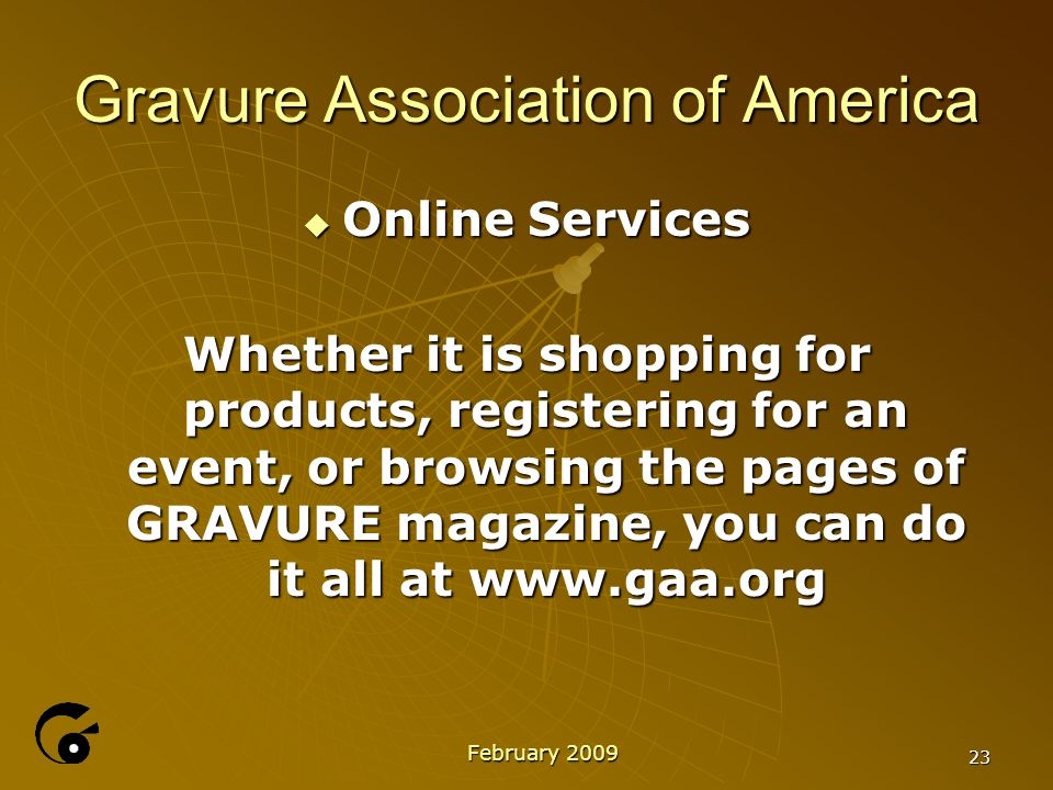 23 Gravure Association of America  Online Services Whether it is shopping for products, registering for an event, or browsing the pages of GRAVURE magazine, you can do it all at www.gaa.org February 2009