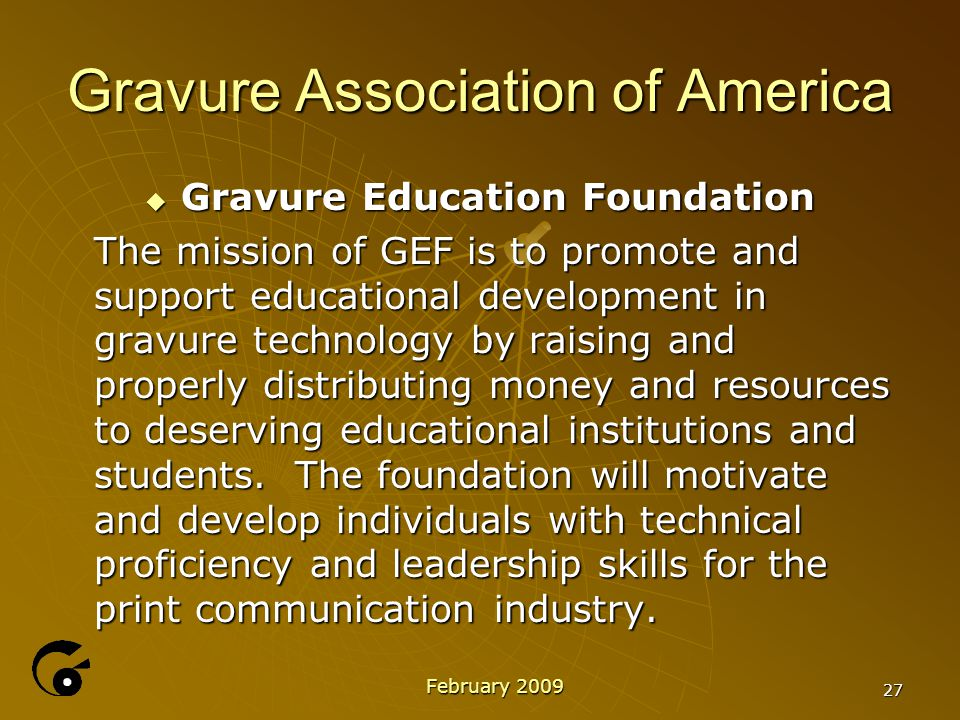 27 Gravure Association of America  Gravure Education Foundation The mission of GEF is to promote and support educational development in gravure technology by raising and properly distributing money and resources to deserving educational institutions and students.