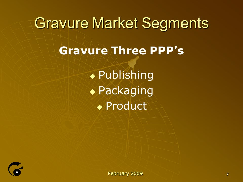 Gravure Market Segments Gravure Three PPP's   Publishing   Packaging   Product February 2009 7