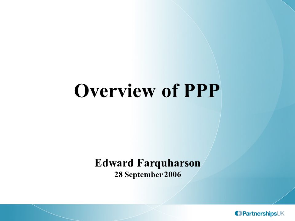 Overview of PPP Edward Farquharson 28 September 2006