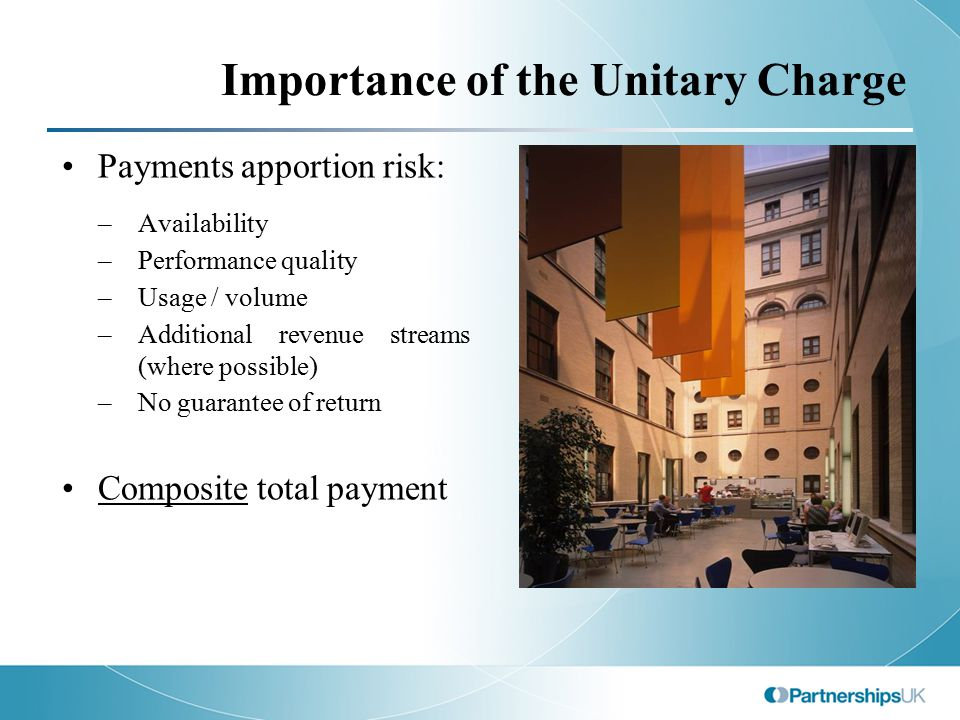 Importance of the Unitary Charge Payments apportion risk: –Availability –Performance quality –Usage / volume –Additional revenue streams (where possible) –No guarantee of return Composite total payment