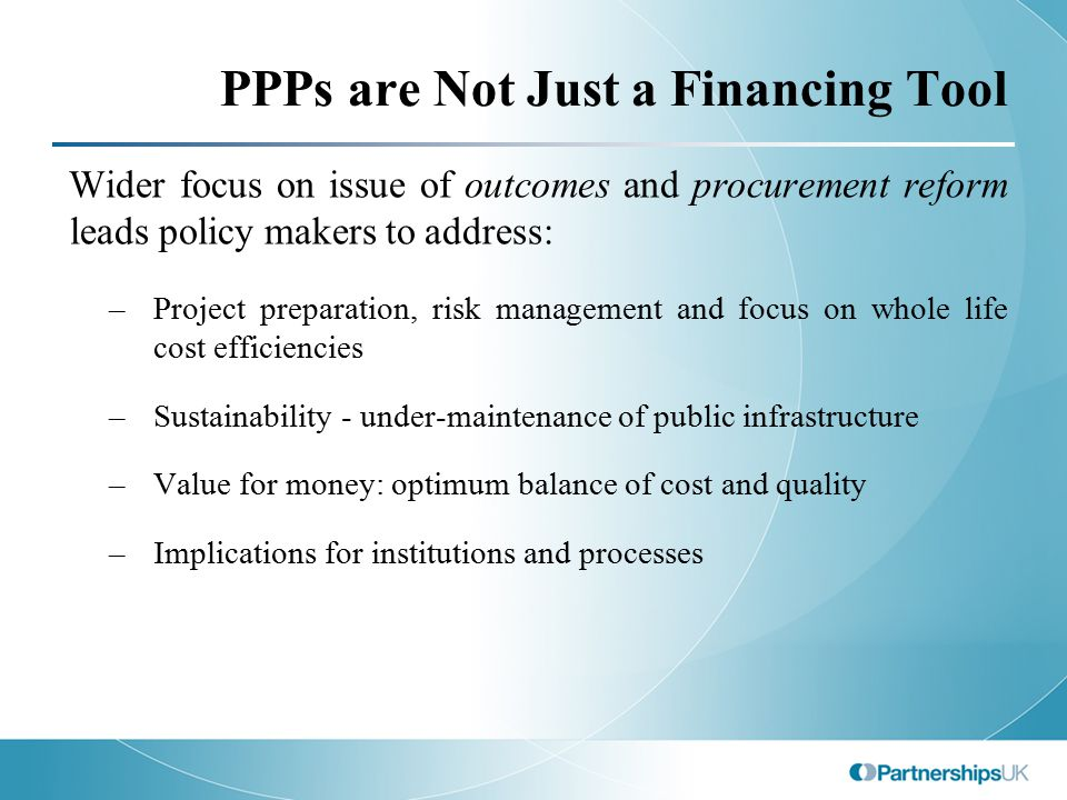 PPPs are Not Just a Financing Tool Wider focus on issue of outcomes and procurement reform leads policy makers to address: –Project preparation, risk management and focus on whole life cost efficiencies –Sustainability - under-maintenance of public infrastructure –Value for money: optimum balance of cost and quality –Implications for institutions and processes