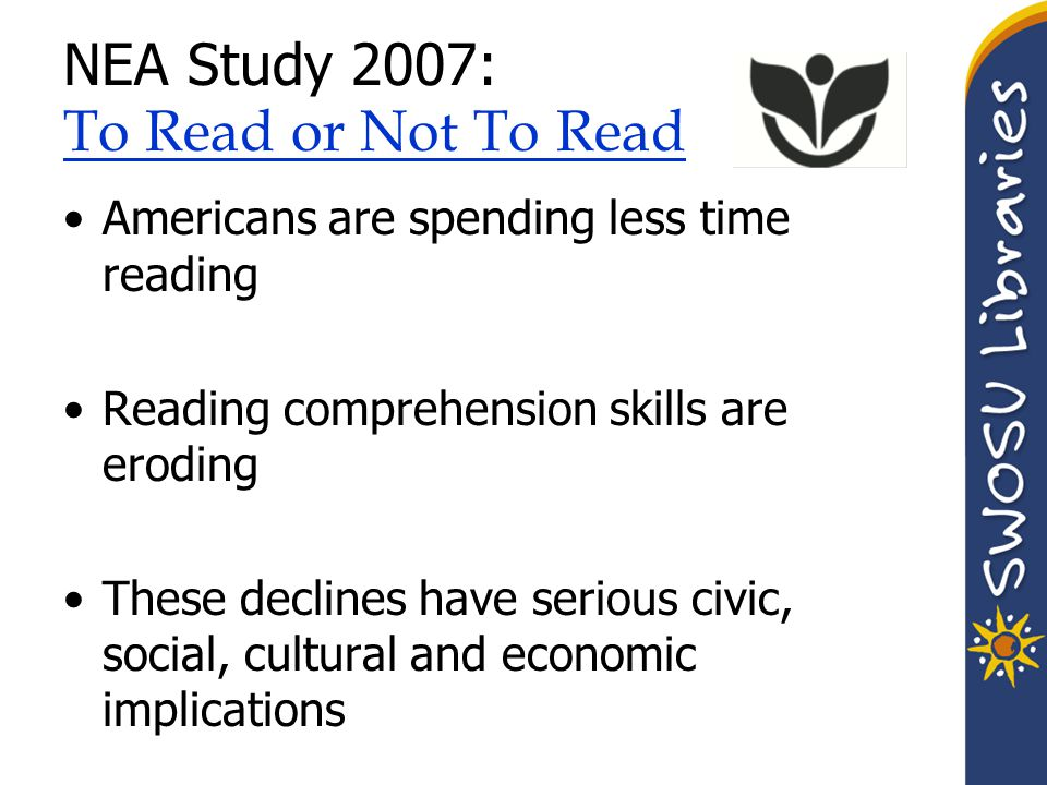 NEA Study 2007: To Read or Not To Read To Read or Not To Read Americans are spending less time reading Reading comprehension skills are eroding These declines have serious civic, social, cultural and economic implications