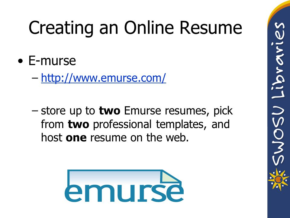 Creating an Online Resume E-murse –http://www.emurse.com/http://www.emurse.com/ –store up to two Emurse resumes, pick from two professional templates, and host one resume on the web.