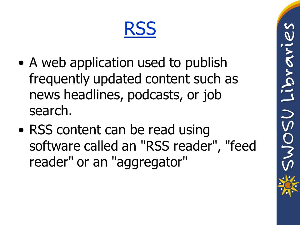 RSS A web application used to publish frequently updated content such as news headlines, podcasts, or job search.