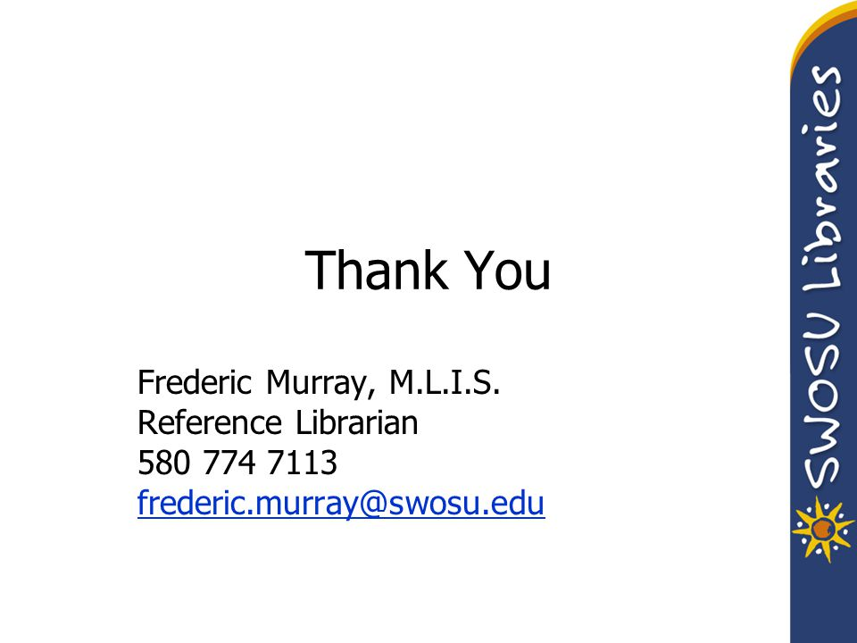 Thank You Frederic Murray, M.L.I.S. Reference Librarian 580 774 7113 frederic.murray@swosu.edu