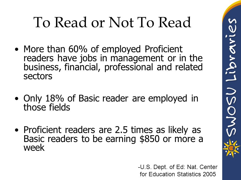 To Read or Not To Read More than 60% of employed Proficient readers have jobs in management or in the business, financial, professional and related sectors Only 18% of Basic reader are employed in those fields Proficient readers are 2.5 times as likely as Basic readers to be earning $850 or more a week -U.S.