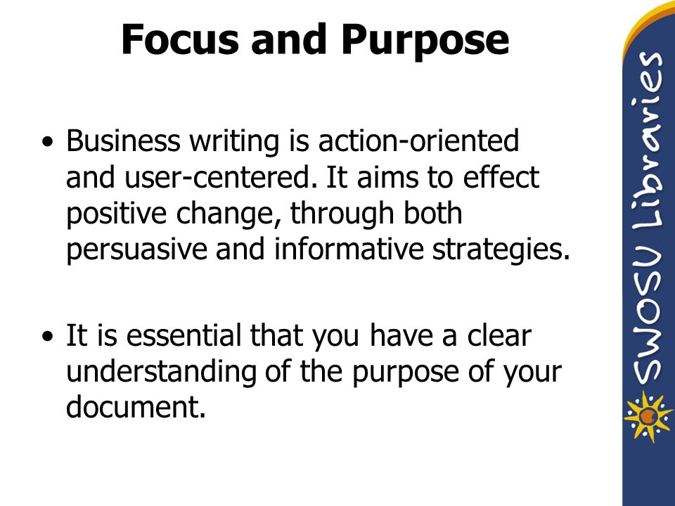 Focus and Purpose Business writing is action-oriented and user-centered.