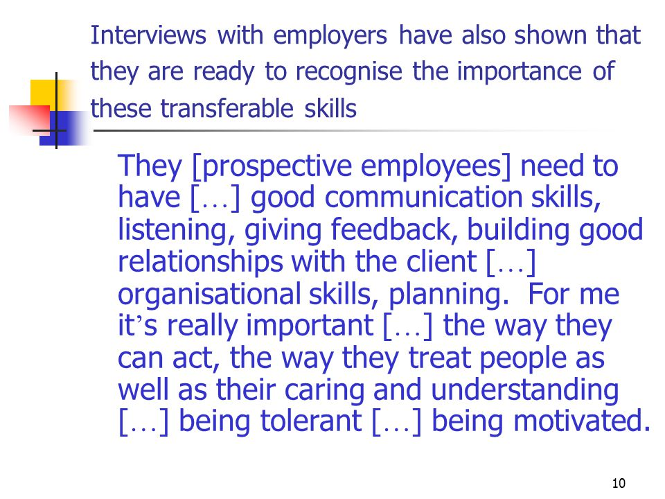 10 Interviews with employers have also shown that they are ready to recognise the importance of these transferable skills They [prospective employees] need to have [ … ] good communication skills, listening, giving feedback, building good relationships with the client [ … ] organisational skills, planning.