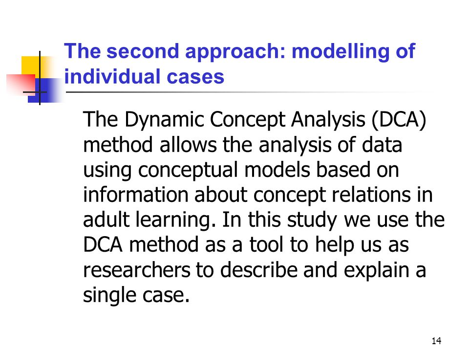 14 The second approach: modelling of individual cases The Dynamic Concept Analysis (DCA) method allows the analysis of data using conceptual models based on information about concept relations in adult learning.