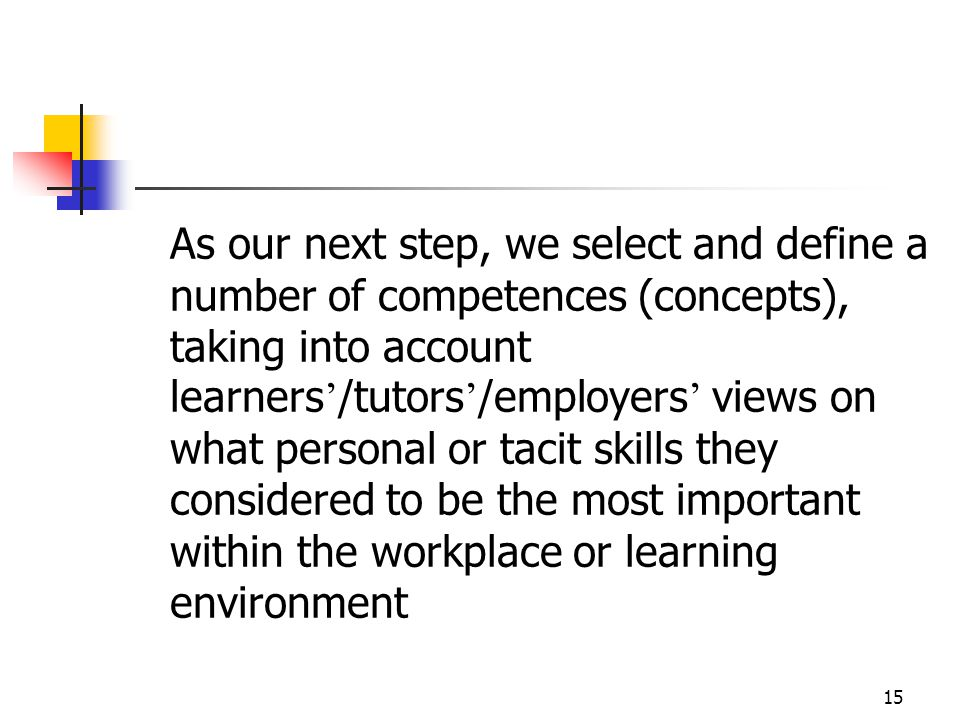 15 As our next step, we select and define a number of competences (concepts), taking into account learners ' /tutors ' /employers ' views on what personal or tacit skills they considered to be the most important within the workplace or learning environment