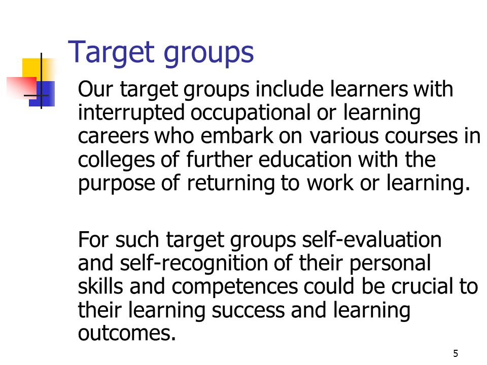 5 Target groups Our target groups include learners with interrupted occupational or learning careers who embark on various courses in colleges of furt