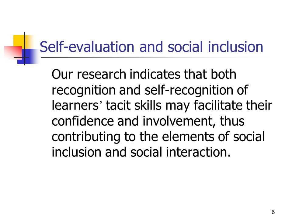 6 Self-evaluation and social inclusion Our research indicates that both recognition and self-recognition of learners ' tacit skills may facilitate their confidence and involvement, thus contributing to the elements of social inclusion and social interaction.